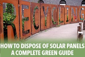 How to Dispose of Solar Panels: A Complete Green Guide
